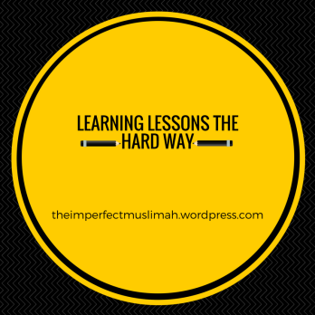 theimperfectmuslimah Learning Lessons the Hard Way