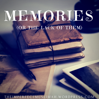 theimperfectmuslimah Memories (or the Lack Thereof)