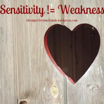 theimperfectmuslimah Sensitivity != Weakness