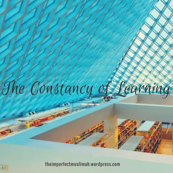 theimperfectmuslimah The Constancy of Learning