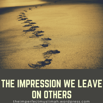 theimperfectmuslimah The Impression We Leave on Others