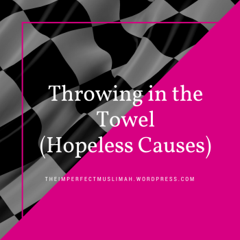 theimperfectmuslimah Throwing in the Towel (Hopeless Causes)