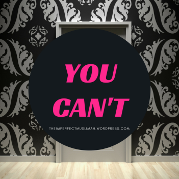 theimperfectmuslimah You Can't